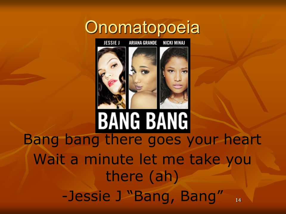 14Onomatopoeia Bang bang there goes your heart Wait a minute let me take you there (ah) -Jessie J Bang, Bang