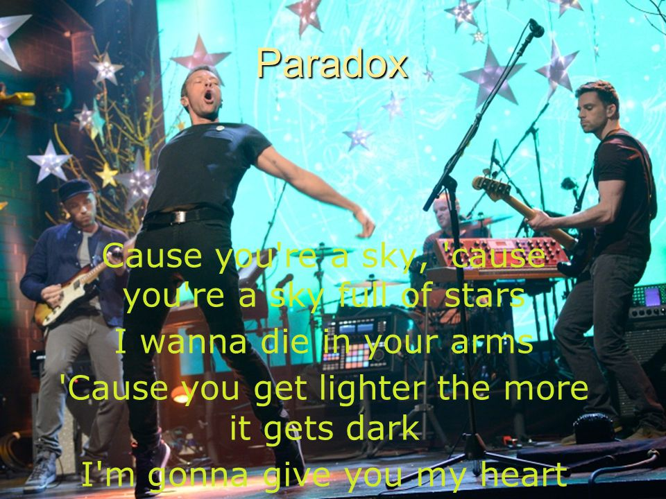 16Paradox Cause you re a sky, cause you re a sky full of stars I wanna die in your arms Cause you get lighter the more it gets dark I m gonna give you my heart