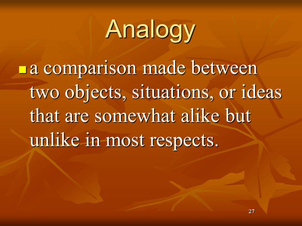 27 Analogy a comparison made between two objects, situations, or ideas that are somewhat alike but unlike in most respects.