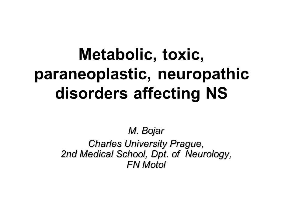 Metabolic, toxic, paraneoplastic, neuropathic disorders affecting NS M. Bojar Charles University Prague, 2nd Medical School, Dpt. of Neurology, FN Mot