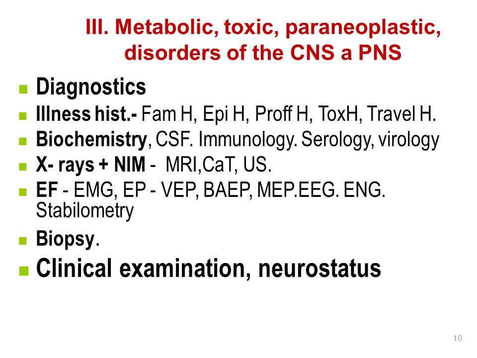 10 III. Metabolic, toxic, paraneoplastic, disorders of the CNS a PNS Diagnostics Illness hist.- Fam H, Epi H, Proff H, ToxH, Travel H. Biochemistry, C
