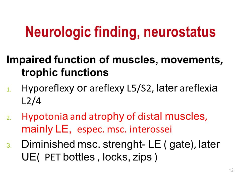 12 Neurologic finding, neurostatus Impaired function of muscles, movements, trophic functions 1. Hyporeflex y or areflex y L5/S2, later areflexi a L2/