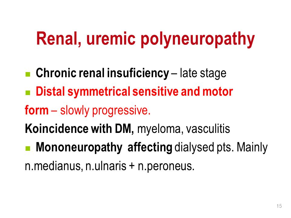 15 Renal, uremic polyneuropathy Chronic renal insuficiency – late stage Distal symmetrical sensitive and motor form – slowly progressive. Koincidence