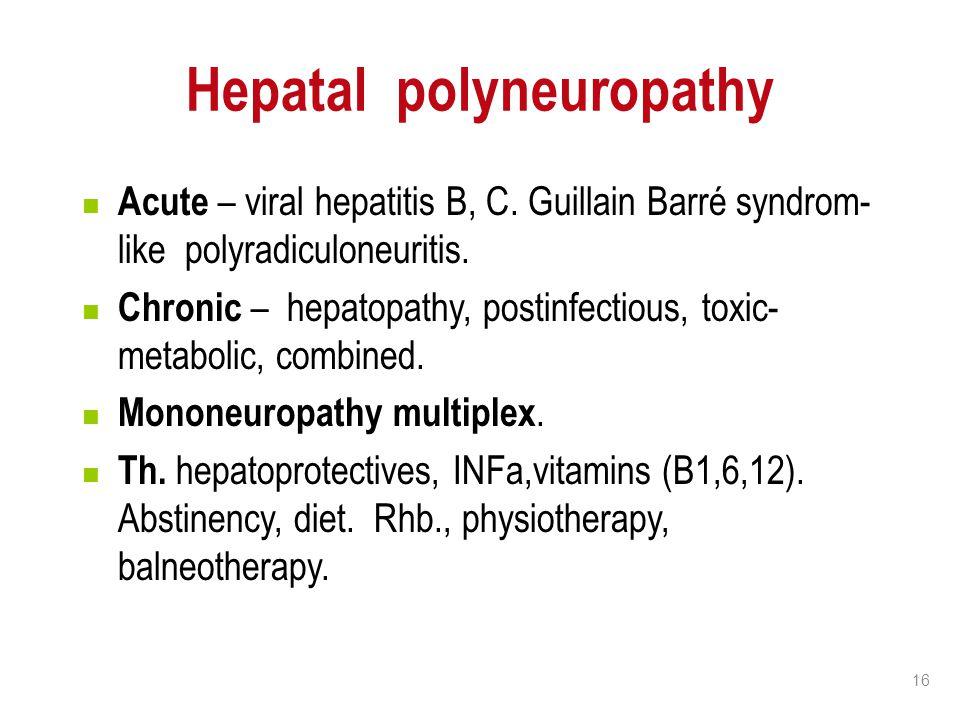 16 Hepatal polyneuropathy Acute – viral hepatitis B, C. Guillain Barré syndrom- like polyradiculoneuritis. Chronic – hepatopathy, postinfectious, toxi