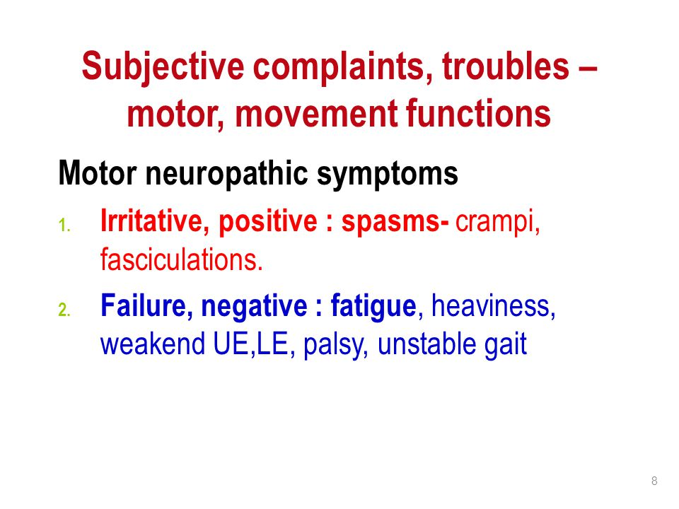 8 Subjective complaints, troubles – motor, movement functions Motor neuropathic symptoms 1. Irritative, positive : spasms- crampi, fasciculations. 2.