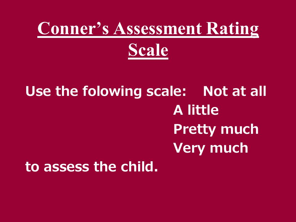 Conner's Assessment Rating Scale Use the folowing scale:Not at all A little Pretty much Very much to assess the child.