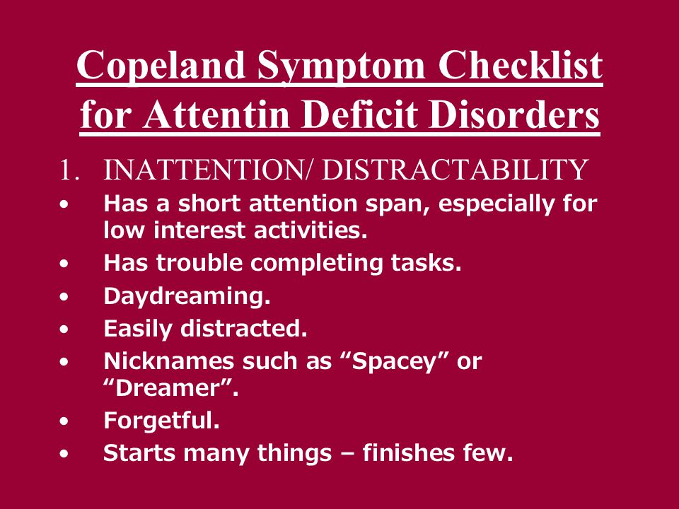 Copeland Symptom Checklist for Attentin Deficit Disorders 1.INATTENTION/ DISTRACTABILITY Has a short attention span, especially for low interest activities.
