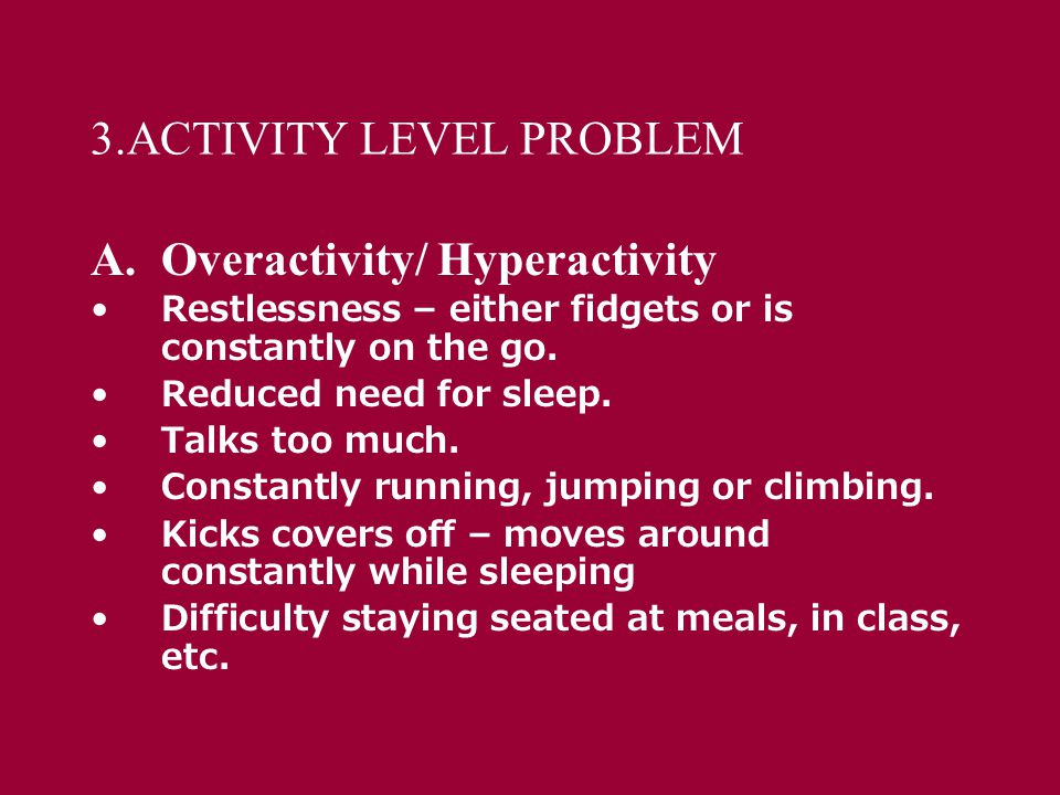 3.ACTIVITY LEVEL PROBLEM A.Overactivity/ Hyperactivity Restlessness – either fidgets or is constantly on the go.