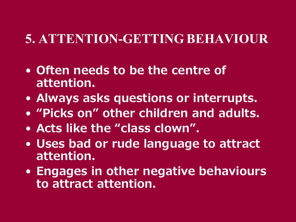 5. ATTENTION-GETTING BEHAVIOUR Often needs to be the centre of attention.