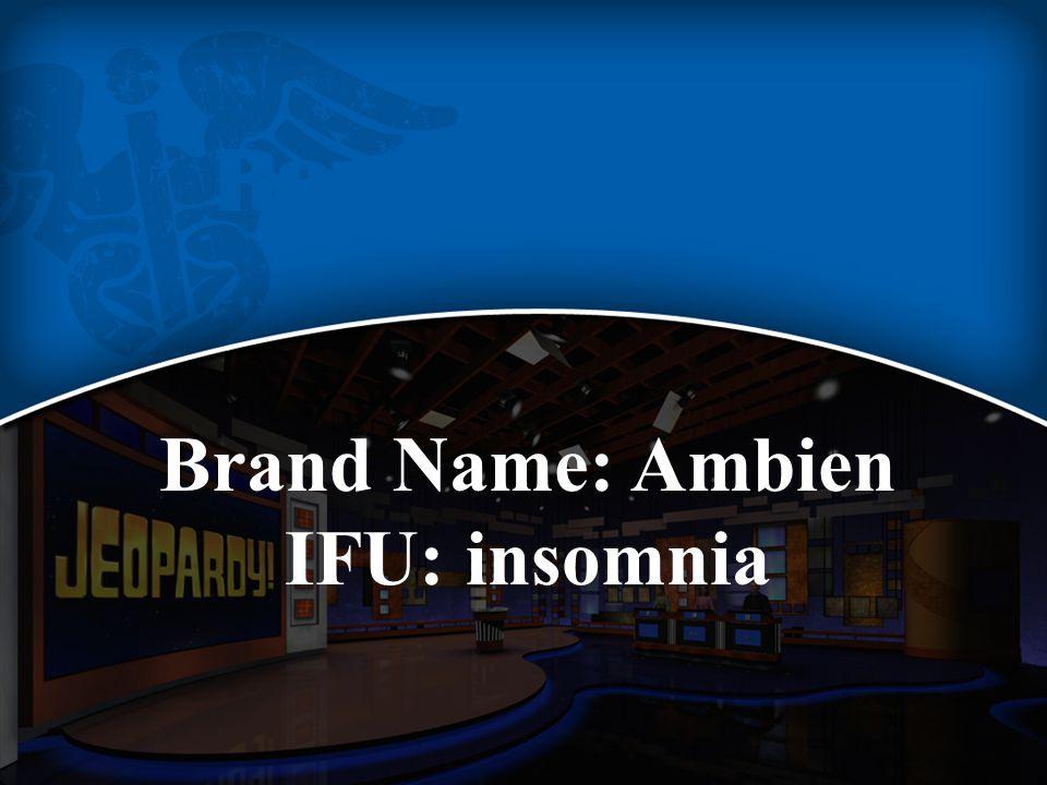 Brand Name: Ambien IFU: insomnia