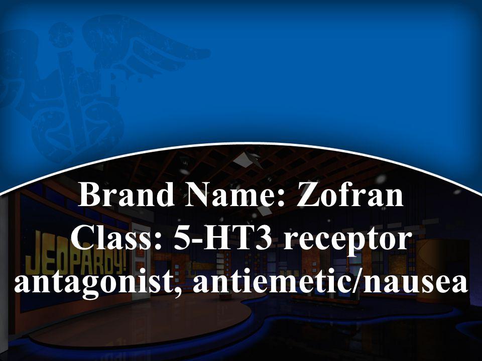 Brand Name: Zofran Class: 5-HT3 receptor antagonist, antiemetic/nausea