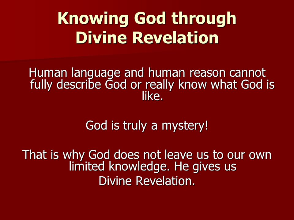 Knowing God through Divine Revelation Human language and human reason cannot fully describe God or really know what God is like. God is truly a myster