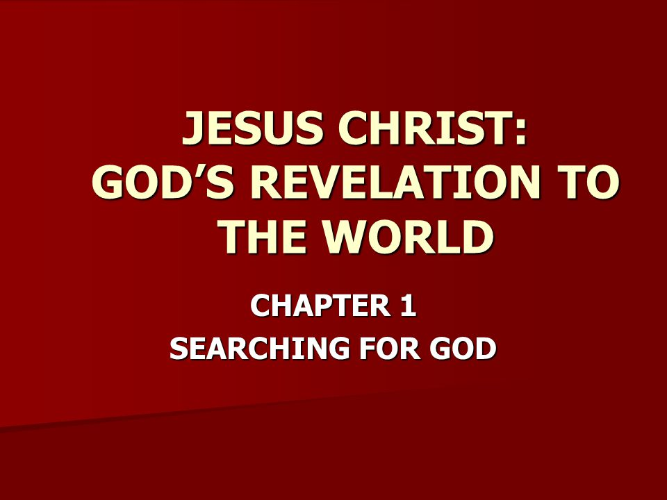 CHAPTER 1 SEARCHING FOR GOD JESUS CHRIST: GOD'S REVELATION TO THE WORLD