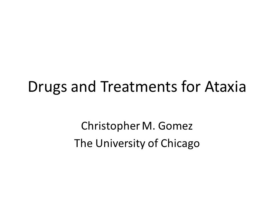 Drugs and Treatments for Ataxia Christopher M. Gomez The University of Chicago