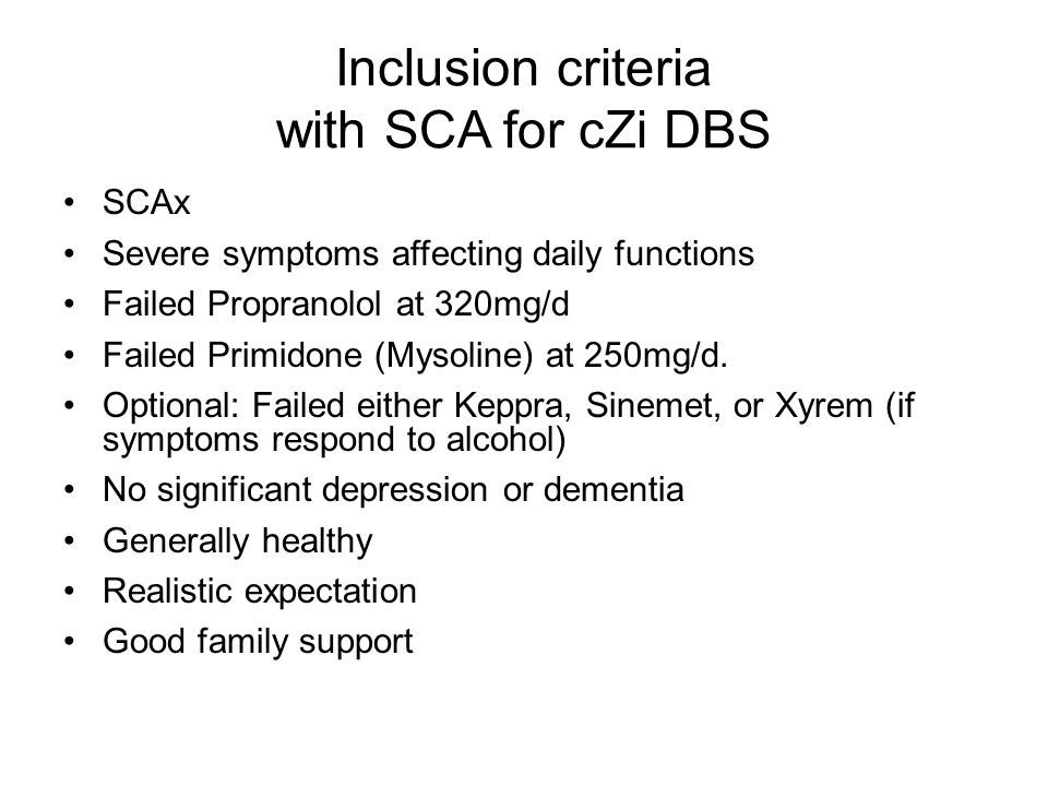 Inclusion criteria with SCA for cZi DBS SCAx Severe symptoms affecting daily functions Failed Propranolol at 320mg/d Failed Primidone (Mysoline) at 250mg/d.