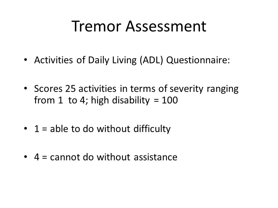 Tremor Assessment Activities of Daily Living (ADL) Questionnaire: Scores 25 activities in terms of severity ranging from 1 to 4; high disability = 100 1 = able to do without difficulty 4 = cannot do without assistance