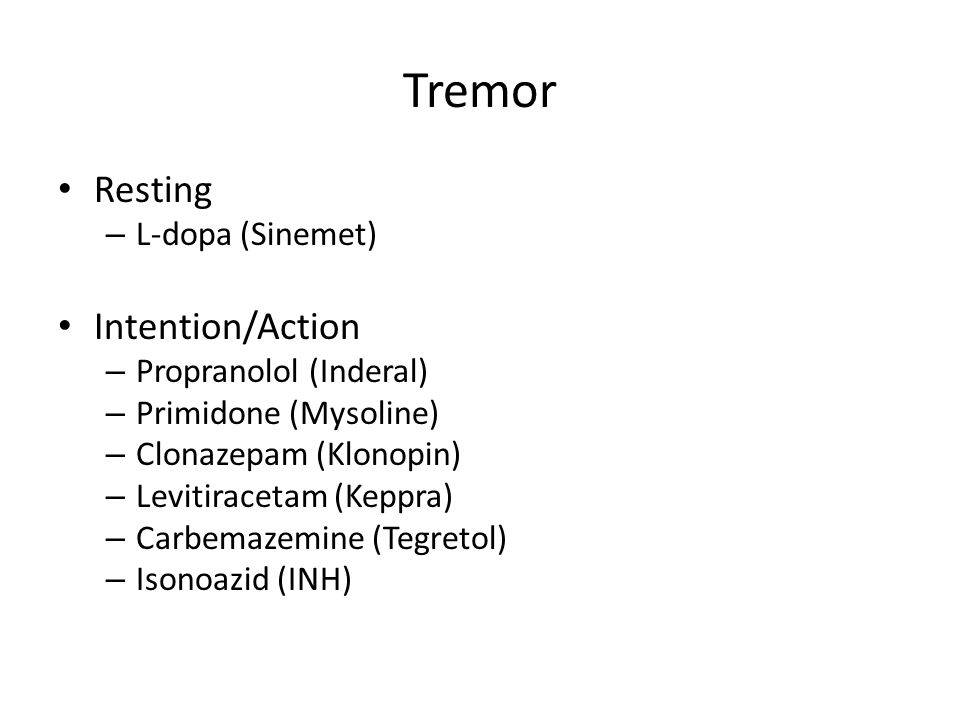 Tremor Resting – L-dopa (Sinemet) Intention/Action – Propranolol (Inderal) – Primidone (Mysoline) – Clonazepam (Klonopin) – Levitiracetam (Keppra) – Carbemazemine (Tegretol) – Isonoazid (INH)