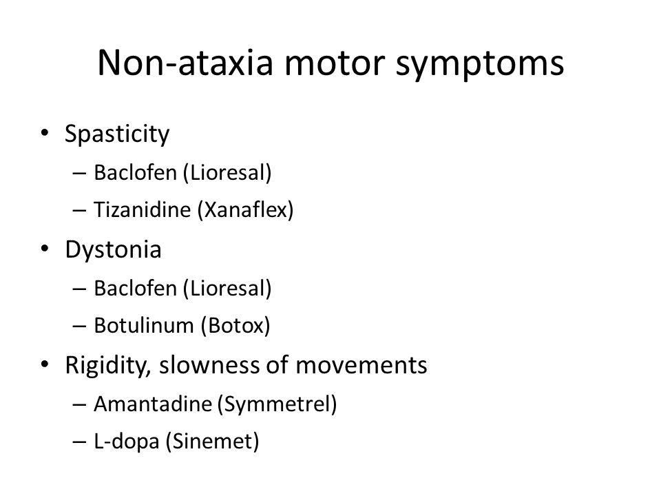 Non-ataxia motor symptoms Spasticity – Baclofen (Lioresal) – Tizanidine (Xanaflex) Dystonia – Baclofen (Lioresal) – Botulinum (Botox) Rigidity, slowness of movements – Amantadine (Symmetrel) – L-dopa (Sinemet)