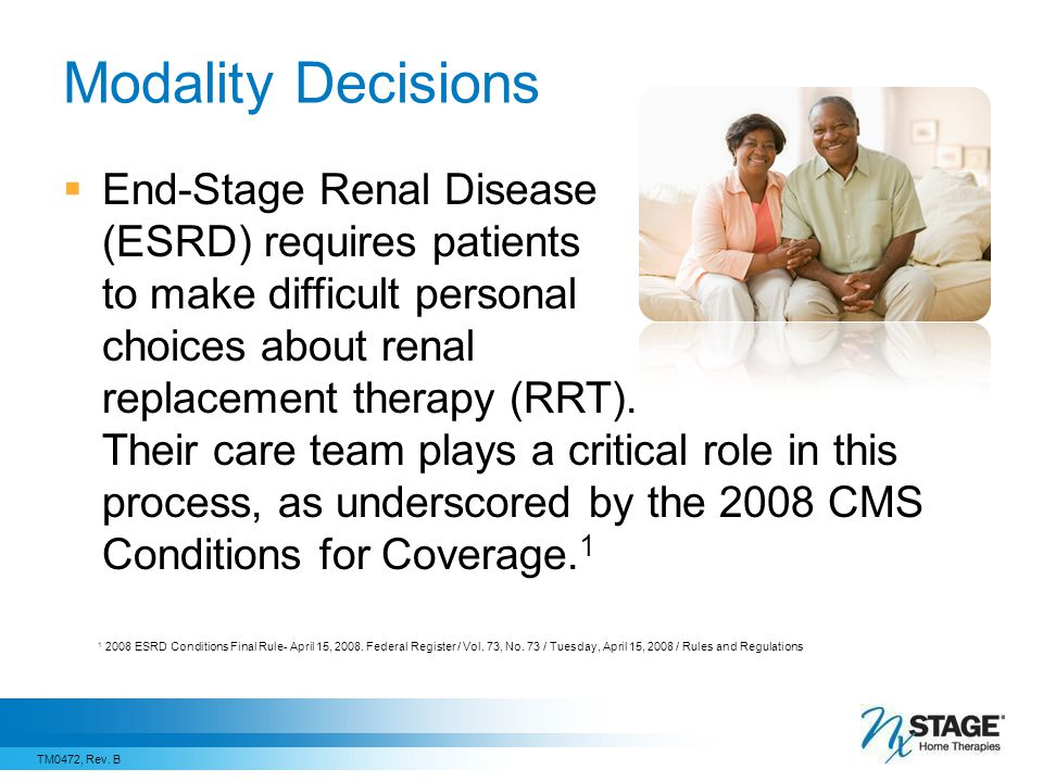 Modality Decisions  End-Stage Renal Disease (ESRD) requires patients to make difficult personal choices about renal replacement therapy (RRT).