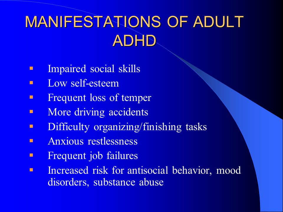 MANIFESTATIONS OF ADULT ADHD  Impaired social skills  Low self-esteem  Frequent loss of temper  More driving accidents  Difficulty organizing/finishing tasks  Anxious restlessness  Frequent job failures  Increased risk for antisocial behavior, mood disorders, substance abuse