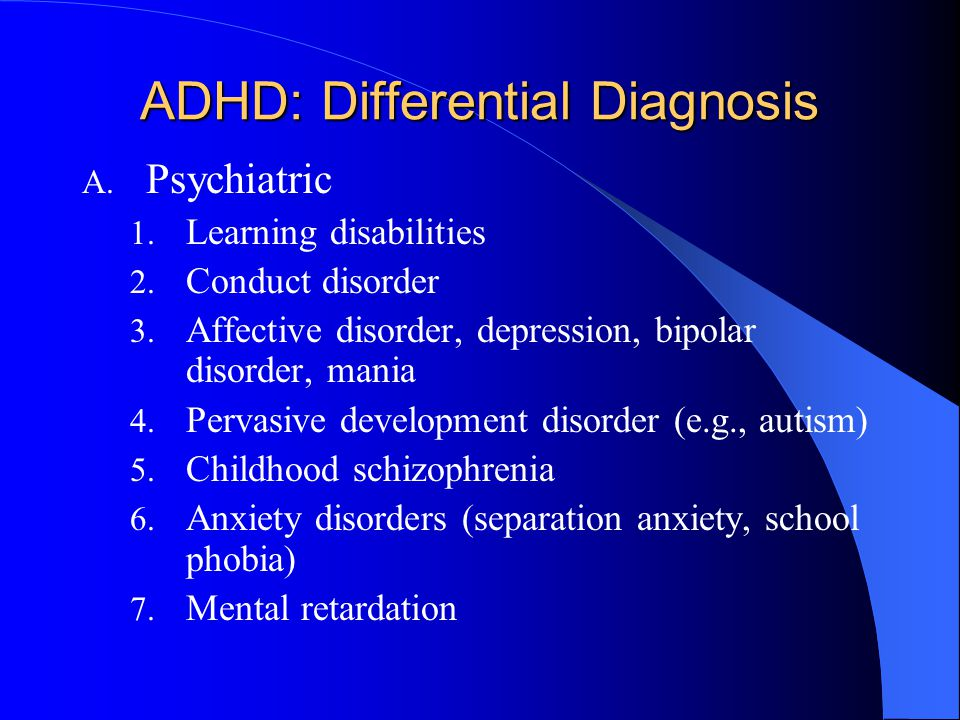 ADHD: Differential Diagnosis A. Psychiatric 1. Learning disabilities 2. Conduct disorder 3. Affective disorder, depression, bipolar disorder, mania 4.