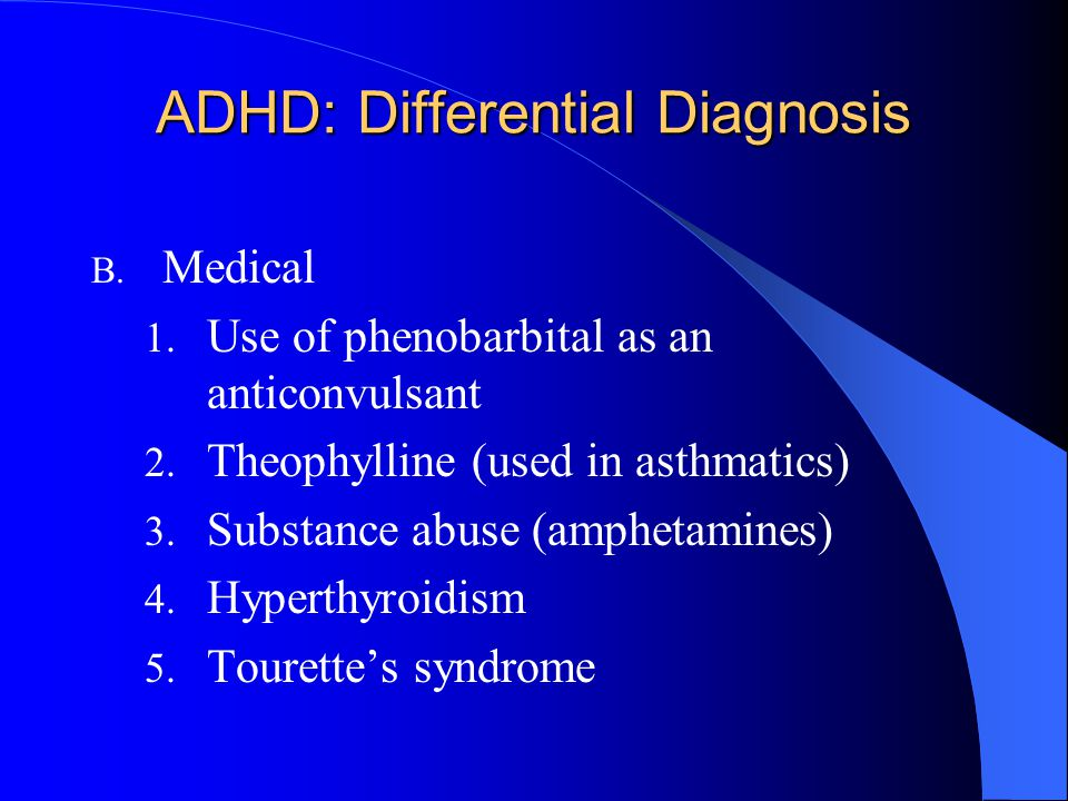 ADHD: Differential Diagnosis B. Medical 1. Use of phenobarbital as an anticonvulsant 2. Theophylline (used in asthmatics) 3. Substance abuse (amphetam