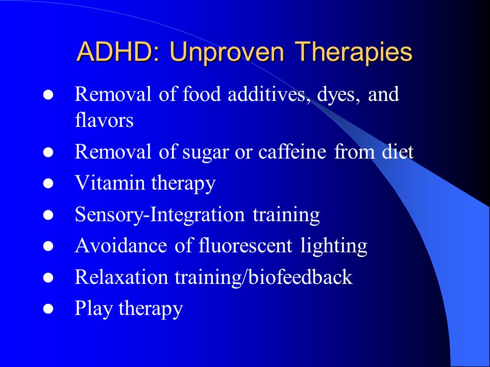 ADHD: Unproven Therapies Removal of food additives, dyes, and flavors Removal of sugar or caffeine from diet Vitamin therapy Sensory-Integration train