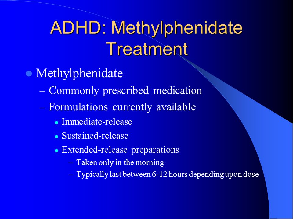 ADHD: Methylphenidate Treatment Methylphenidate – Commonly prescribed medication – Formulations currently available Immediate-release Sustained-release Extended-release preparations –Taken only in the morning –Typically last between 6-12 hours depending upon dose