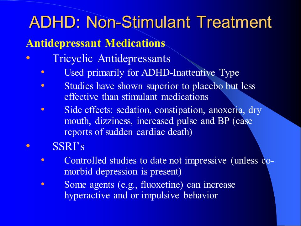 ADHD: Non-Stimulant Treatment Antidepressant Medications Tricyclic Antidepressants Used primarily for ADHD-Inattentive Type Studies have shown superior to placebo but less effective than stimulant medications Side effects: sedation, constipation, anoxeria, dry mouth, dizziness, increased pulse and BP (case reports of sudden cardiac death) SSRI's Controlled studies to date not impressive (unless co- morbid depression is present) Some agents (e.g., fluoxetine) can increase hyperactive and or impulsive behavior
