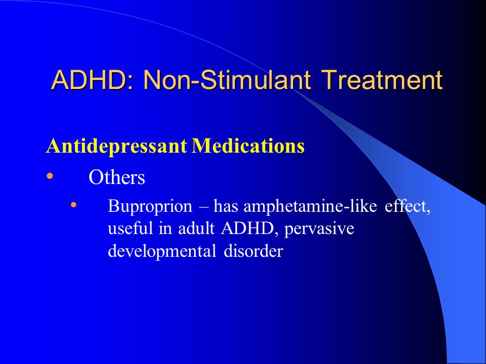 ADHD: Non-Stimulant Treatment Antidepressant Medications Others Buproprion – has amphetamine-like effect, useful in adult ADHD, pervasive developmental disorder