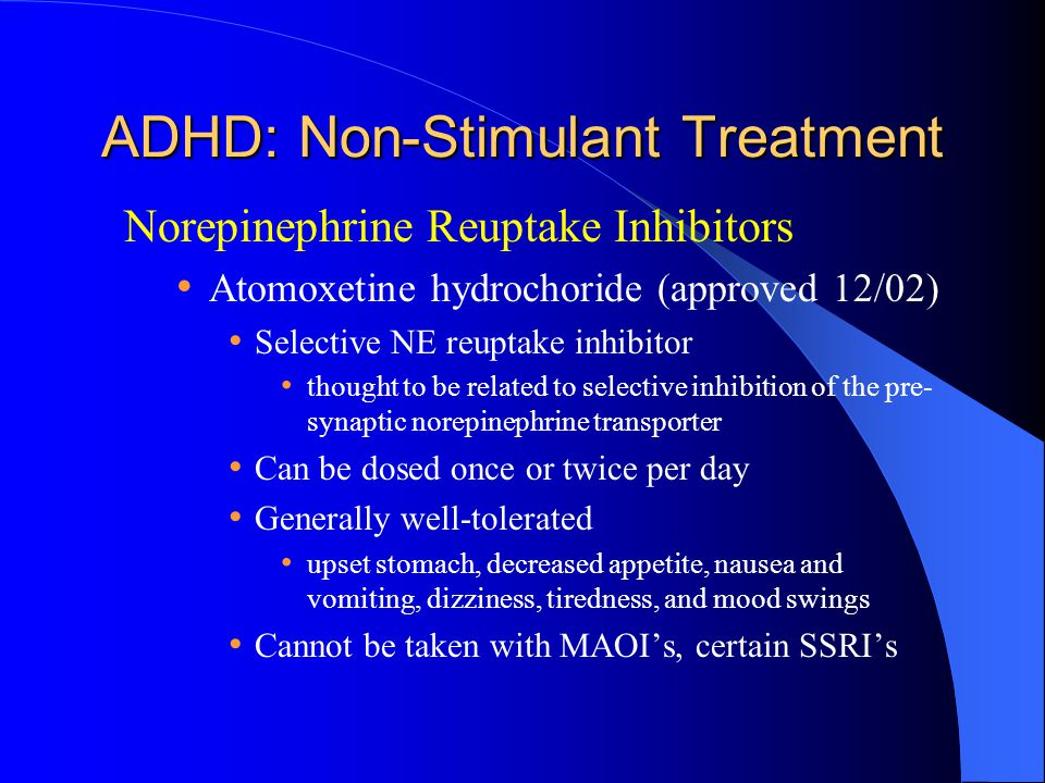 ADHD: Non-Stimulant Treatment Norepinephrine Reuptake Inhibitors Atomoxetine hydrochoride (approved 12/02) Selective NE reuptake inhibitor thought to be related to selective inhibition of the pre- synaptic norepinephrine transporter Can be dosed once or twice per day Generally well-tolerated upset stomach, decreased appetite, nausea and vomiting, dizziness, tiredness, and mood swings Cannot be taken with MAOI's, certain SSRI's