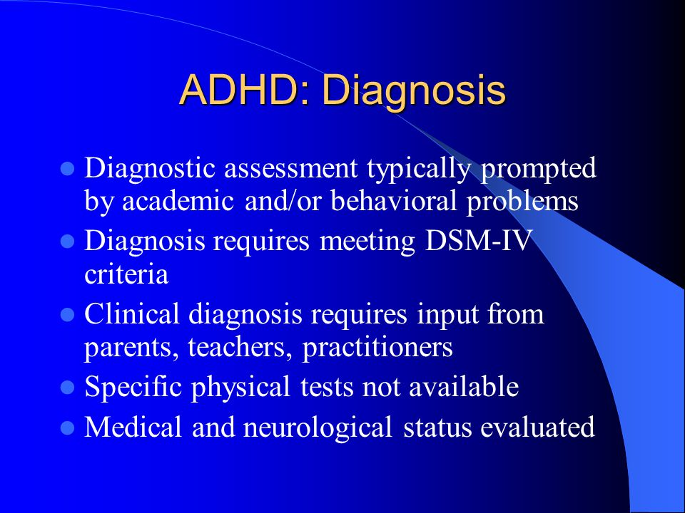 ADHD: Diagnosis Diagnostic assessment typically prompted by academic and/or behavioral problems Diagnosis requires meeting DSM-IV criteria Clinical diagnosis requires input from parents, teachers, practitioners Specific physical tests not available Medical and neurological status evaluated