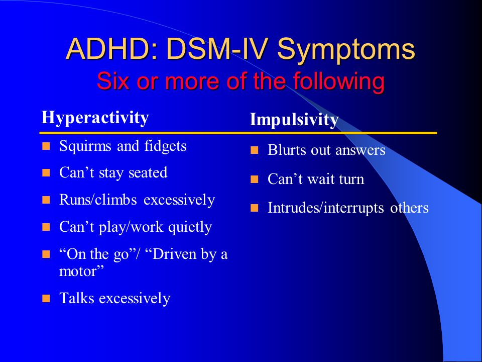 ADHD: DSM-IV Symptoms Six or more of the following Hyperactivity Squirms and fidgets Can't stay seated Runs/climbs excessively Can't play/work quietly On the go / Driven by a motor Talks excessively Impulsivity Blurts out answers Can't wait turn Intrudes/interrupts others