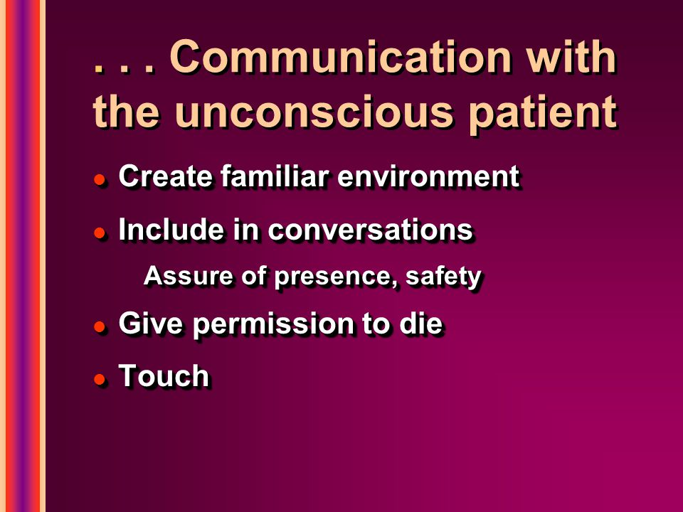 ... Communication with the unconscious patient l Create familiar environment l Include in conversations Assure of presence, safety l Give permission t