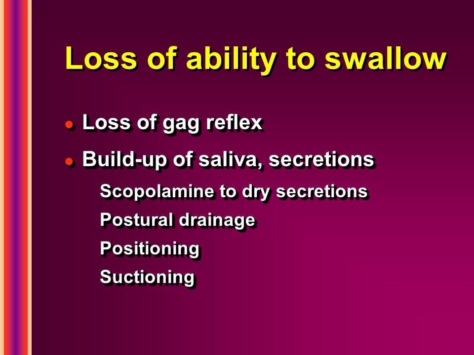 Loss of ability to swallow l Loss of gag reflex l Build-up of saliva, secretions Scopolamine to dry secretions Postural drainage PositioningSuctioning