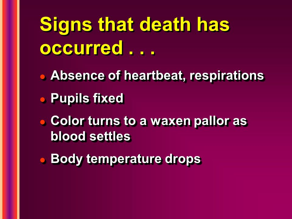 Signs that death has occurred... l Absence of heartbeat, respirations l Pupils fixed l Color turns to a waxen pallor as blood settles l Body temperatu