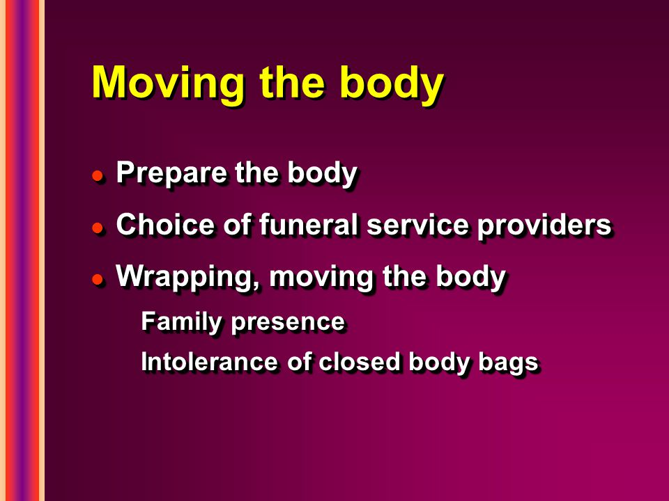 Moving the body l Prepare the body l Choice of funeral service providers l Wrapping, moving the body Family presence Intolerance of closed body bags l