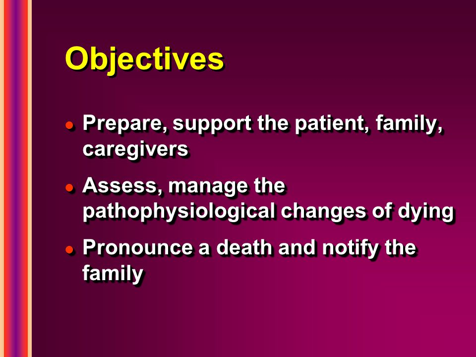 Objectives l Prepare, support the patient, family, caregivers l Assess, manage the pathophysiological changes of dying l Pronounce a death and notify