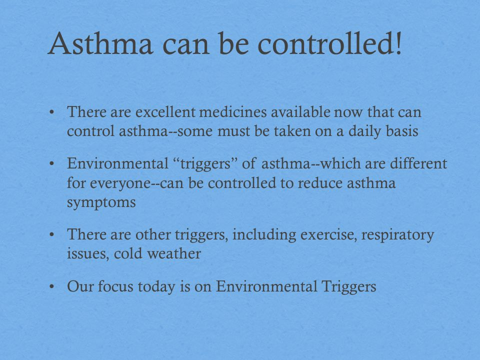 Common Asthma Triggers Allergens Molds Dust Animals Pollen Food Pests (cockroaches) Irritants Secondhand smoke Strong odors Ozone Chemicals/cleaning compounds