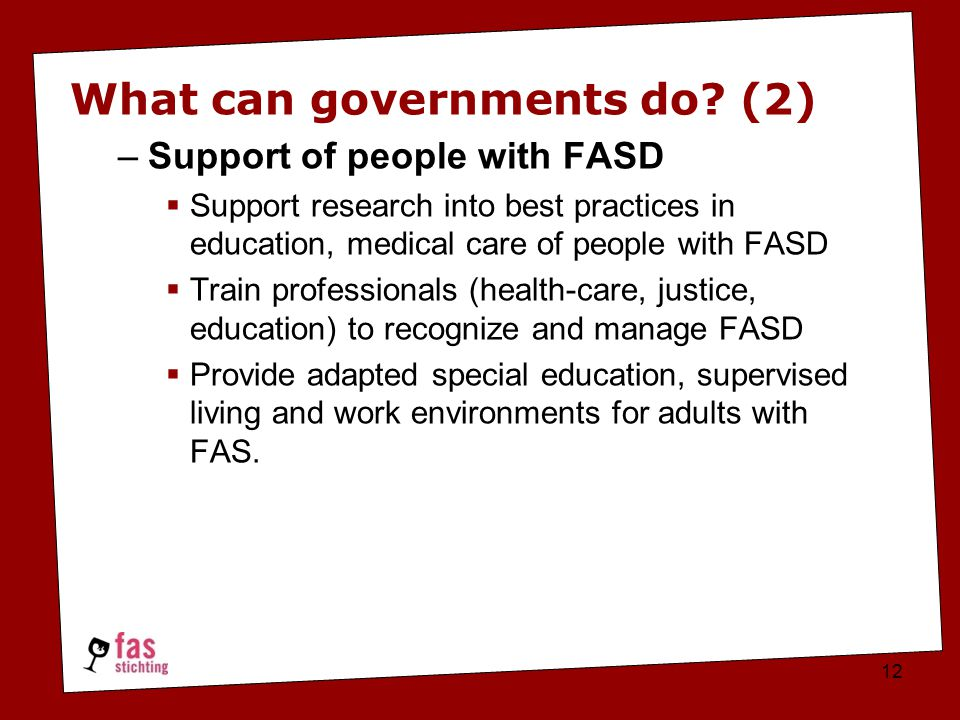 What can governments do? (2) –Support of people with FASD  Support research into best practices in education, medical care of people with FASD  Trai