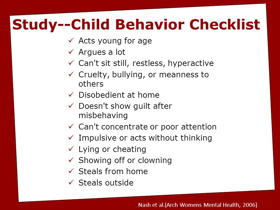 Acts young for age Argues a lot Can t sit still, restless, hyperactive Cruelty, bullying, or meanness to others Disobedient at home Doesn t show guilt after misbehaving Can t concentrate or poor attention Impulsive or acts without thinking Lying or cheating Showing off or clowning Steals from home Steals outside Study--Child Behavior Checklist Nash et al.(Arch Womens Mental Health, 2006)