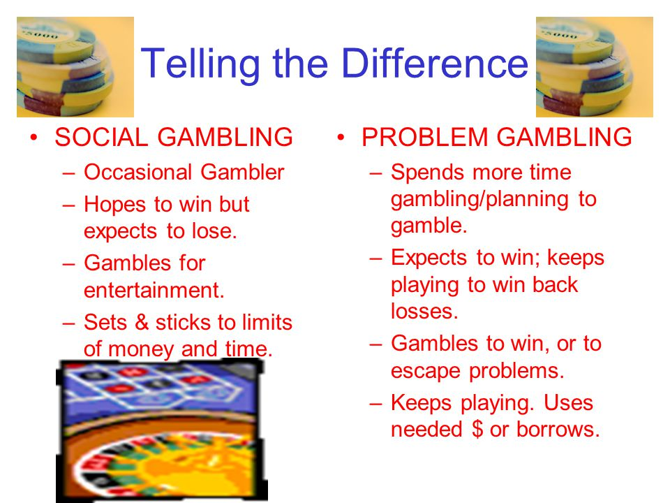 Telling the Difference SOCIAL GAMBLING –Occasional Gambler –Hopes to win but expects to lose.