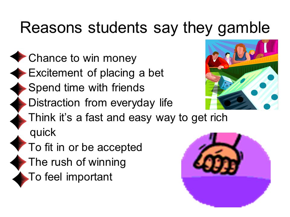 Reasons students say they gamble Chance to win money Excitement of placing a bet Spend time with friends Distraction from everyday life Think it's a fast and easy way to get rich quick To fit in or be accepted The rush of winning To feel important