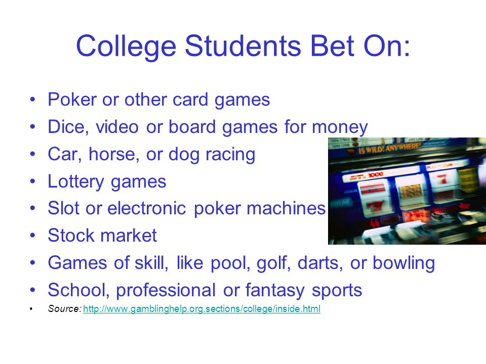 College Students Bet On: Poker or other card games Dice, video or board games for money Car, horse, or dog racing Lottery games Slot or electronic poker machines Stock market Games of skill, like pool, golf, darts, or bowling School, professional or fantasy sports Source: http://www.gamblinghelp.org.sections/college/inside.htmlhttp://www.gamblinghelp.org.sections/college/inside.html