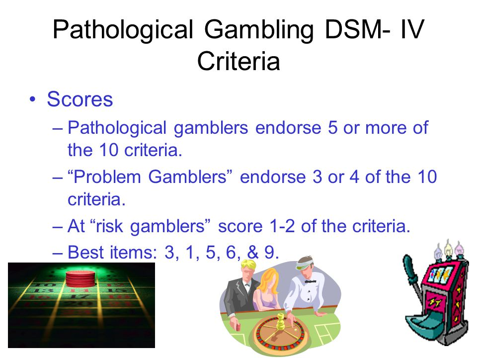 SOGS Scoring KEY 0 = NO PROBLEM 1-4 = SOME PROBLEM 3-4 = PROBLEM GAMBLER 5 or More = PROBABLE PATHOLOGICAL GAMBLER Many gamblers presenting for care score over 10 on the SOGS.