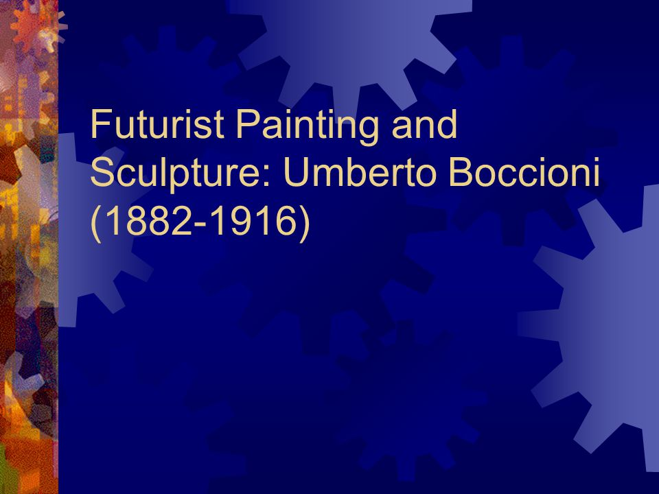 Futurist Painting and Sculpture: Umberto Boccioni (1882-1916)