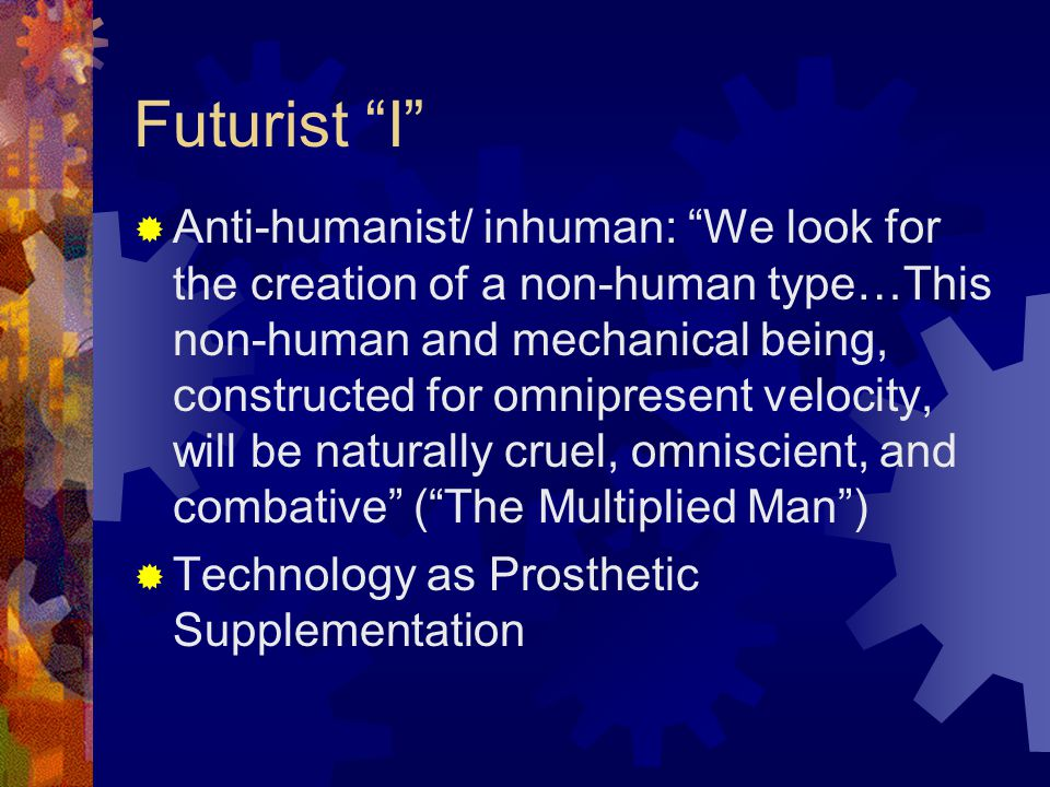 Futurist I  Anti-humanist/ inhuman: We look for the creation of a non-human type…This non-human and mechanical being, constructed for omnipresent velocity, will be naturally cruel, omniscient, and combative ( The Multiplied Man )  Technology as Prosthetic Supplementation