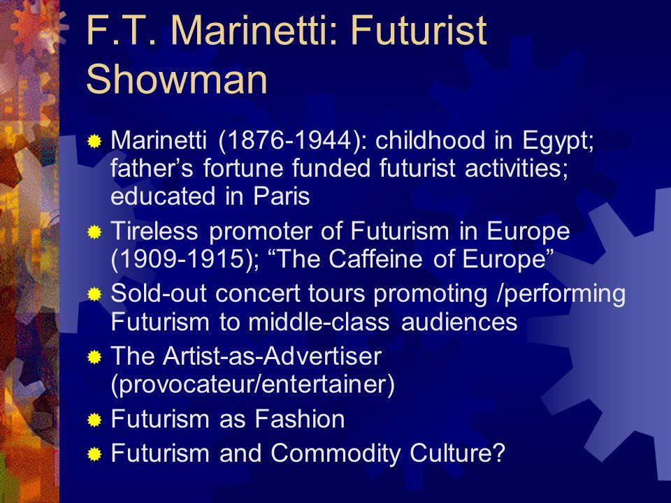 F.T. Marinetti: Futurist Showman  Marinetti (1876-1944): childhood in Egypt; father's fortune funded futurist activities; educated in Paris  Tireles