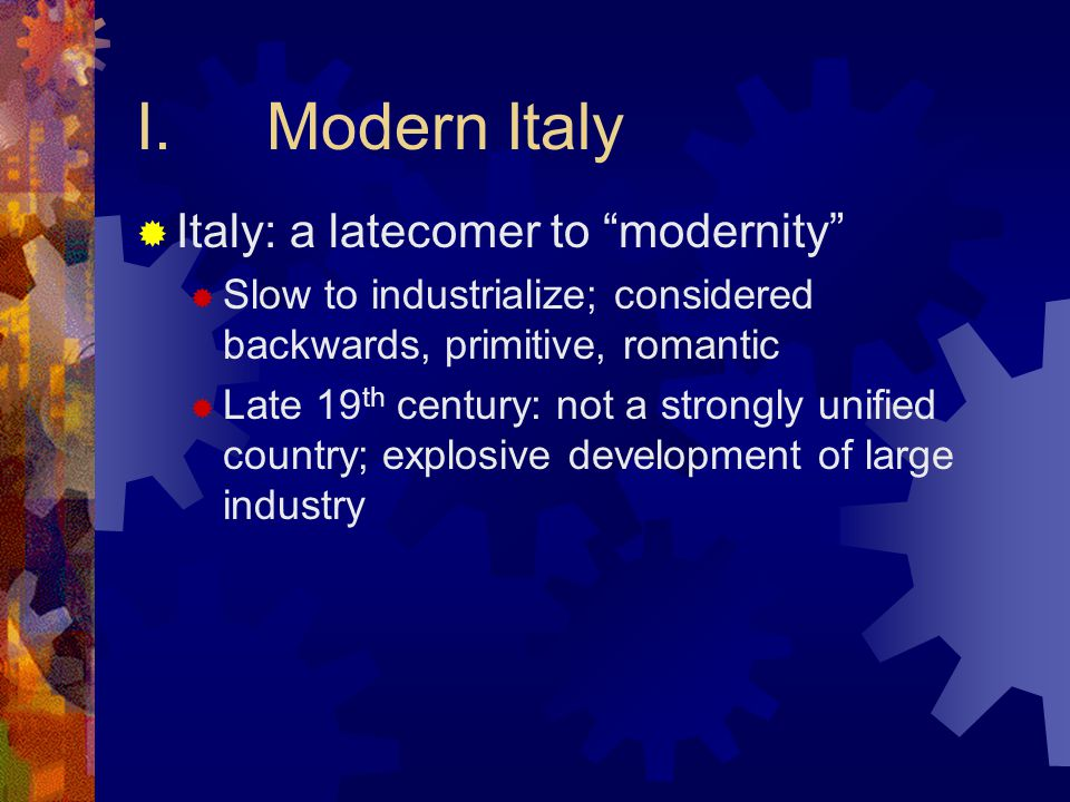 I.Modern Italy  Italy: a latecomer to modernity  Slow to industrialize; considered backwards, primitive, romantic  Late 19 th century: not a strongly unified country; explosive development of large industry
