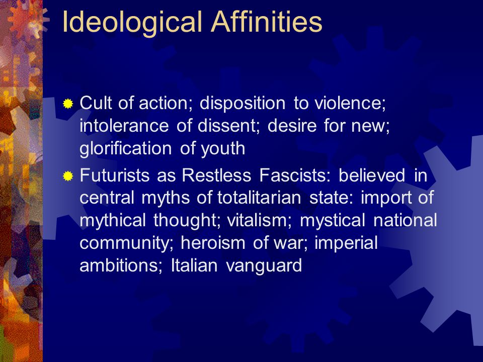 Futurism and/or Fascism Ideological Affinities  Cult of action; disposition to violence; intolerance of dissent; desire for new; glorification of youth  Futurists as Restless Fascists: believed in central myths of totalitarian state: import of mythical thought; vitalism; mystical national community; heroism of war; imperial ambitions; Italian vanguard